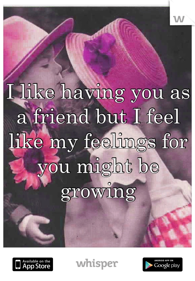 I like having you as a friend but I feel like my feelings for you might be growing