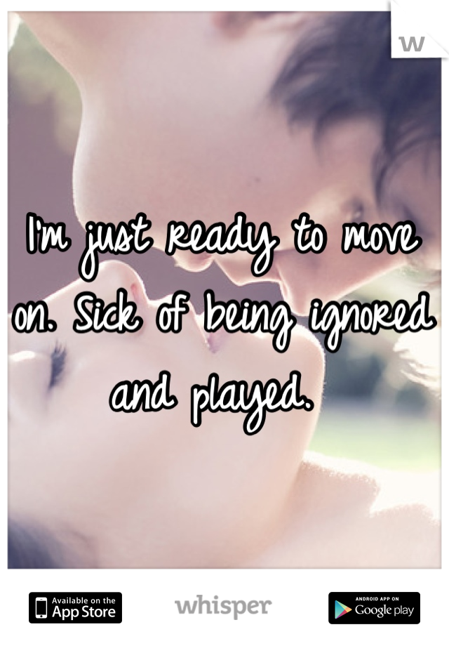 I'm just ready to move on. Sick of being ignored and played.