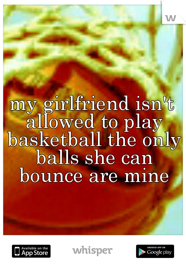 my girlfriend isn't allowed to play basketball the only balls she can bounce are mine