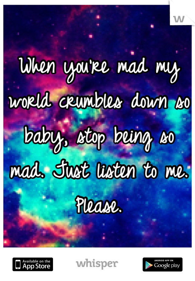 When you're mad my world crumbles down so baby, stop being so mad. Just listen to me. Please.