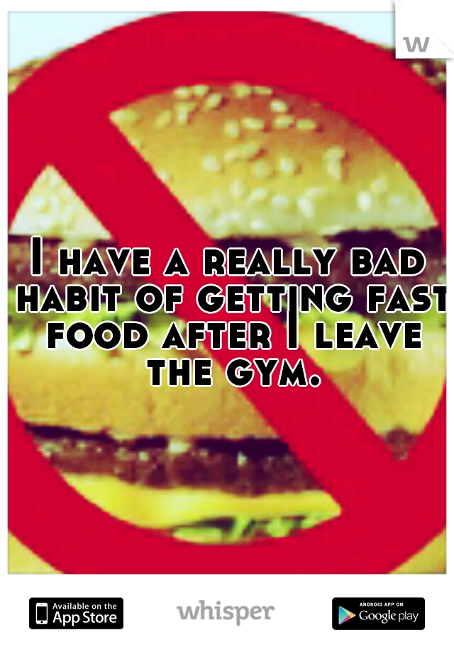 I have a really bad habit of getting fast food after I leave the gym.