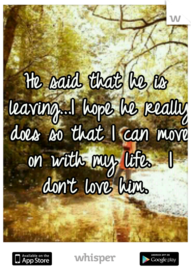 He said that he is leaving...I hope he really does so that I can move on with my life.  I don't love him.