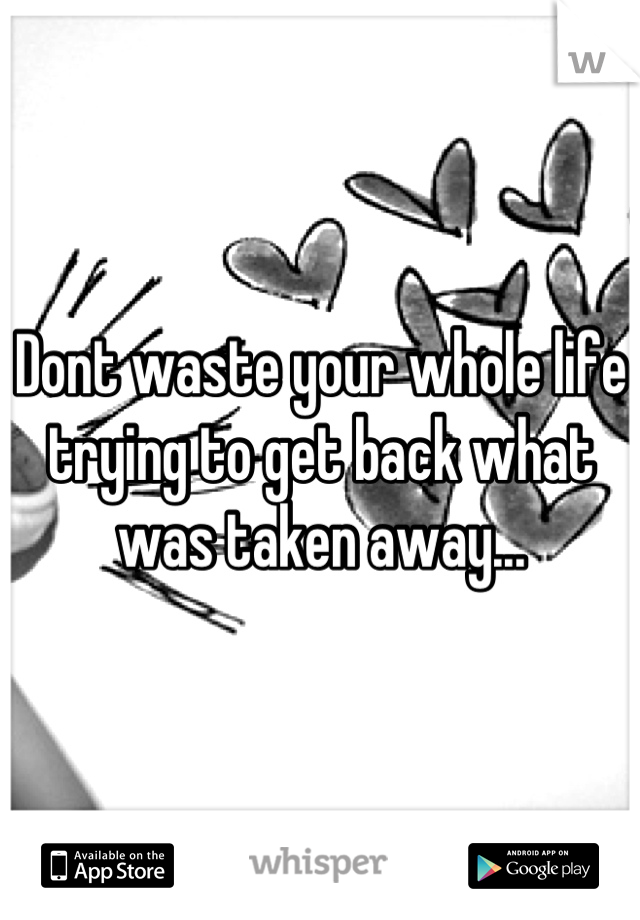 Dont waste your whole life trying to get back what was taken away...