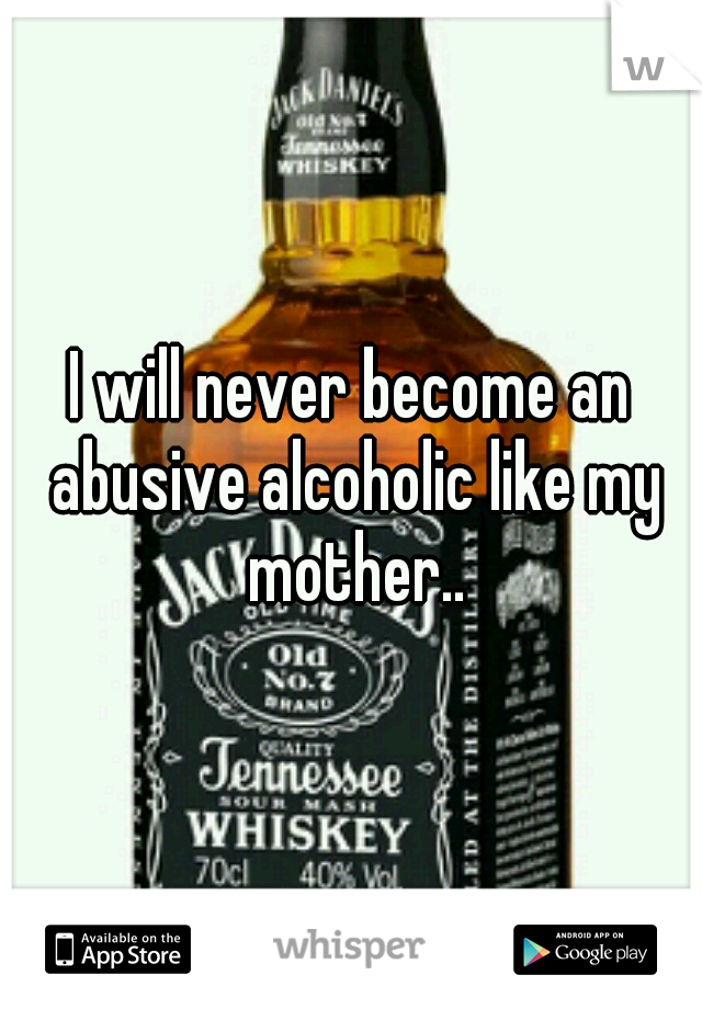 I will never become an abusive alcoholic like my mother..