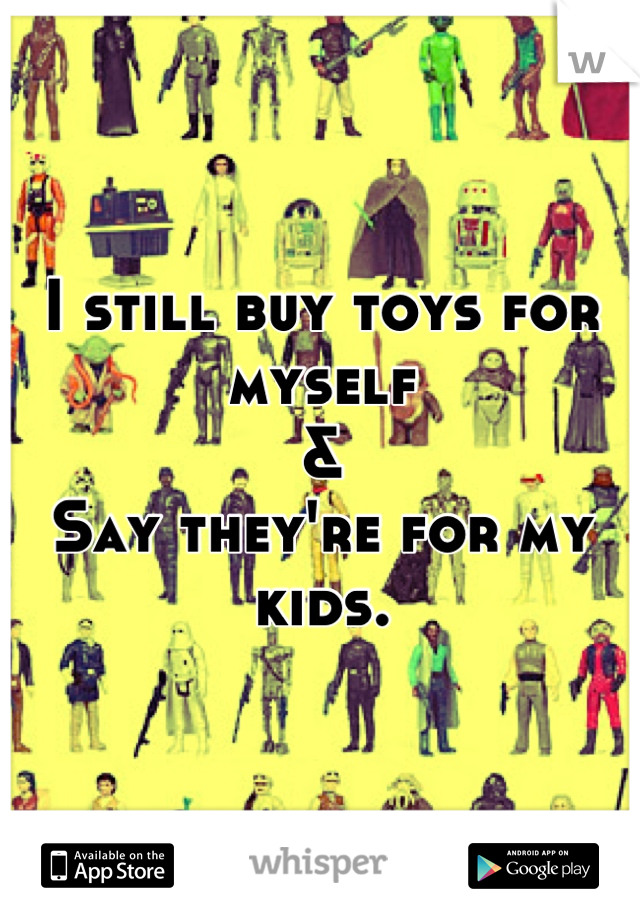 I still buy toys for myself & Say they're for my kids.