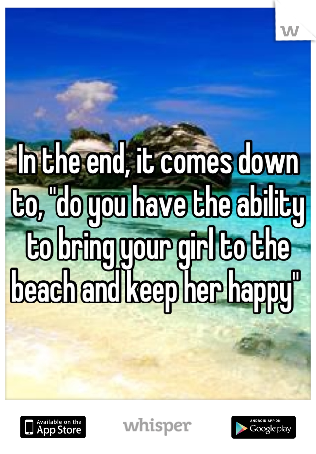 """In the end, it comes down to, """"do you have the ability to bring your girl to the beach and keep her happy"""""""