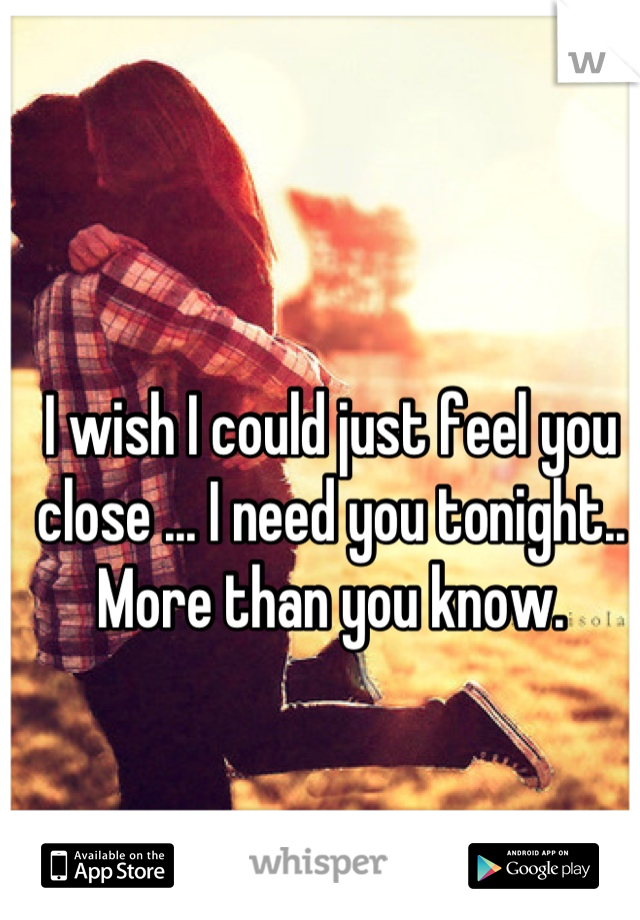 I wish I could just feel you close ... I need you tonight.. More than you know.