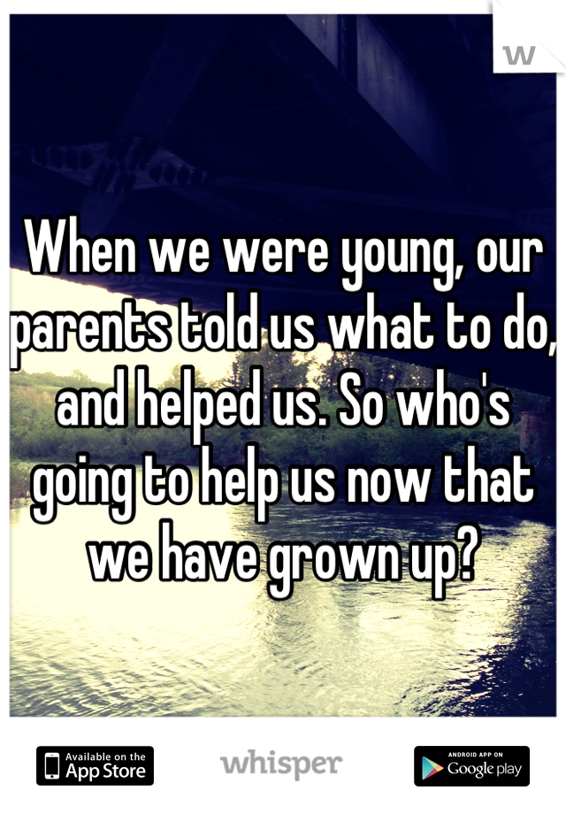 When we were young, our parents told us what to do, and helped us. So who's going to help us now that we have grown up?
