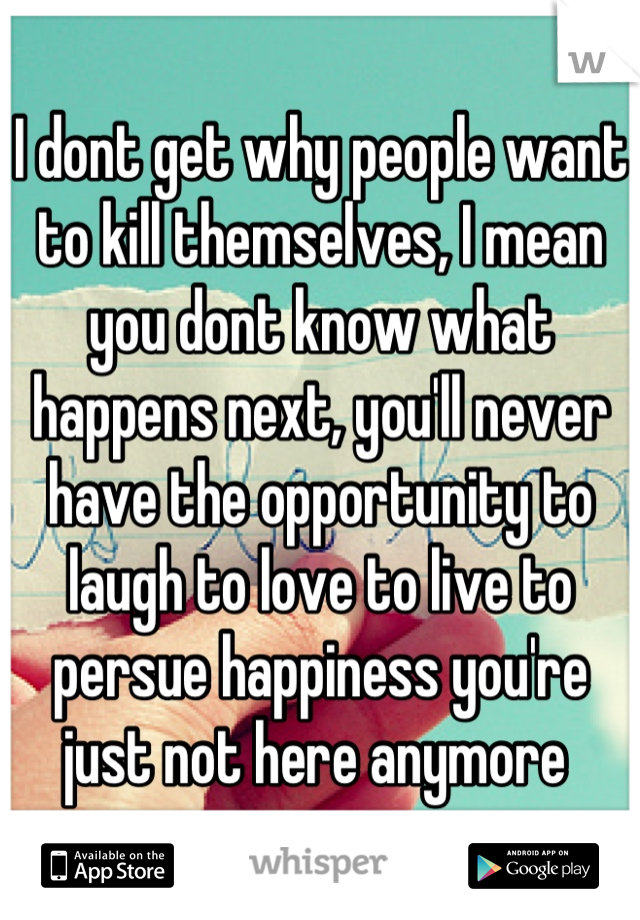 I dont get why people want to kill themselves, I mean you dont know what happens next, you'll never have the opportunity to laugh to love to live to persue happiness you're just not here anymore
