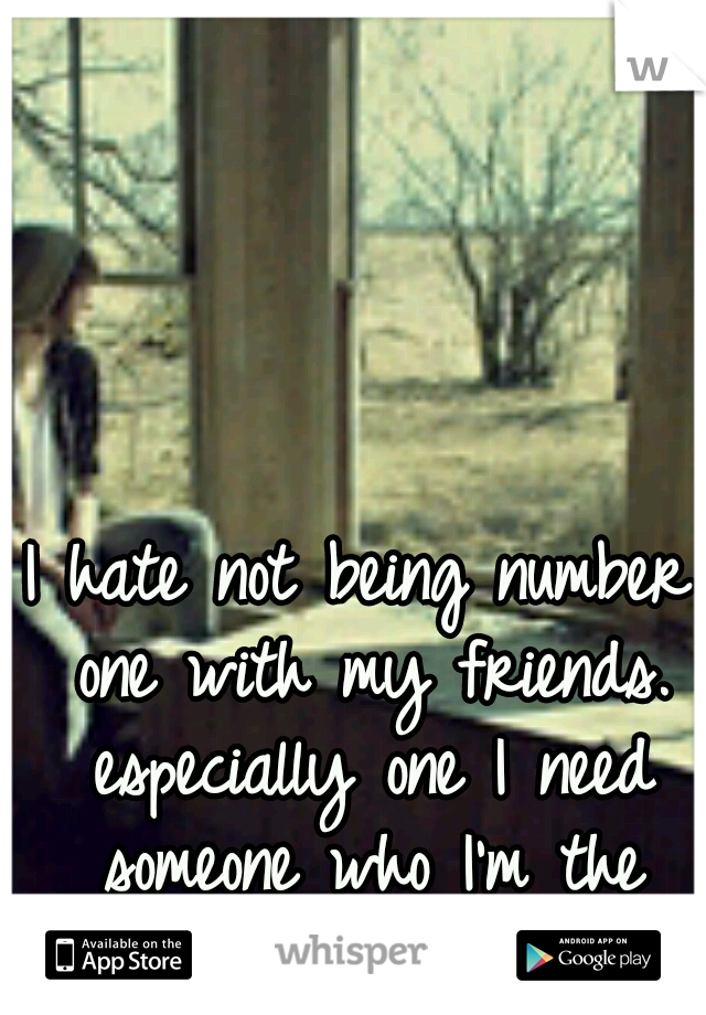 I hate not being number one with my friends. especially one I need someone who I'm the number one.
