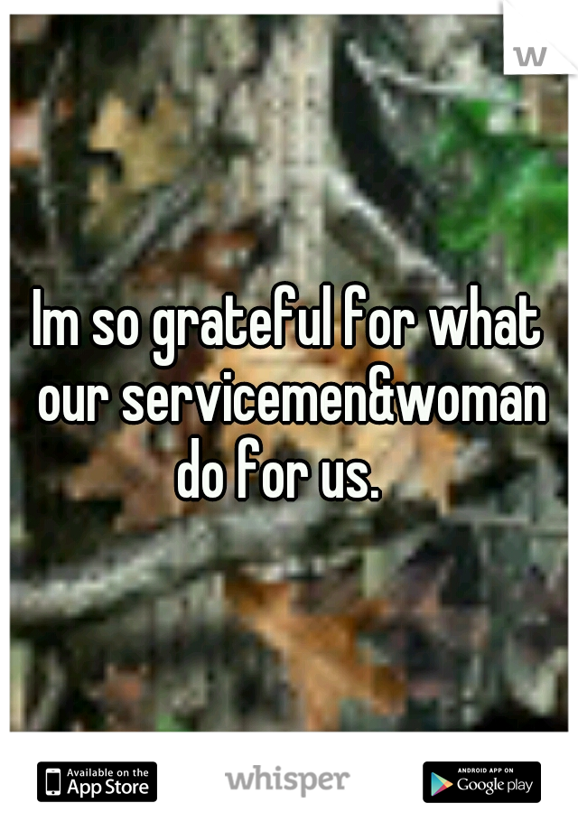 Im so grateful for what our servicemen&woman do for us.