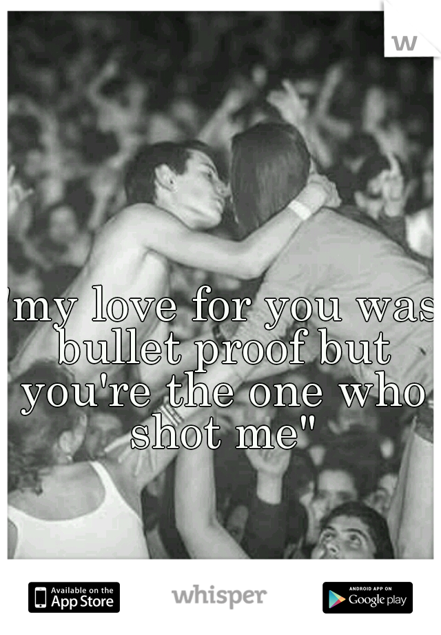 """""""my love for you was bullet proof but you're the one who shot me"""""""