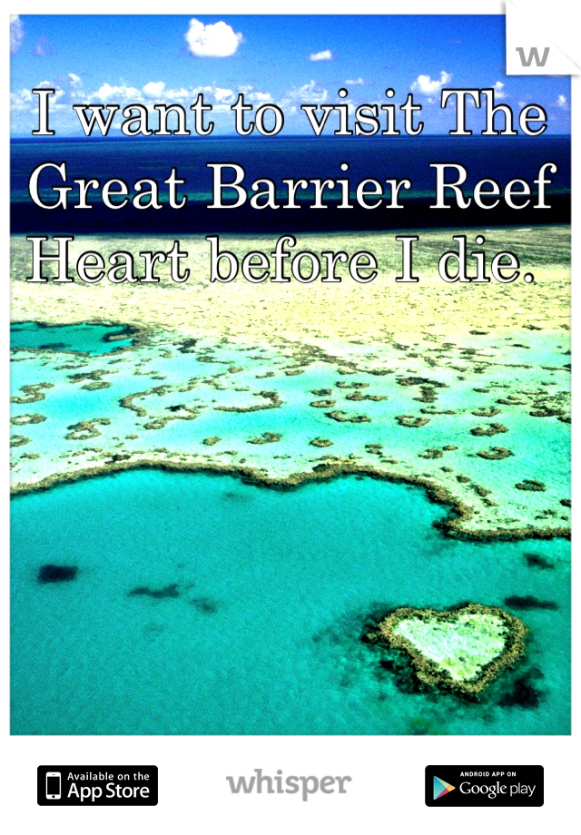 I want to visit The Great Barrier Reef Heart before I die.