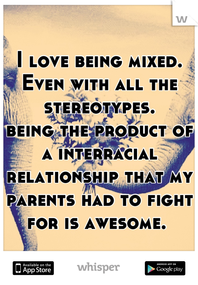 I love being mixed.  Even with all the stereotypes.  being the product of a interracial relationship that my parents had to fight for is awesome.