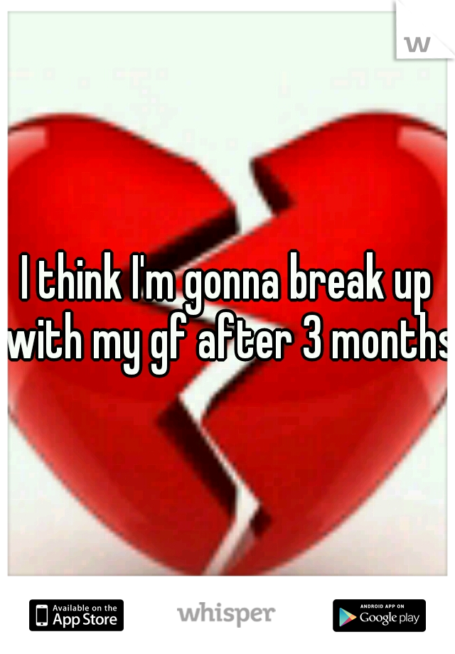 I think I'm gonna break up with my gf after 3 months