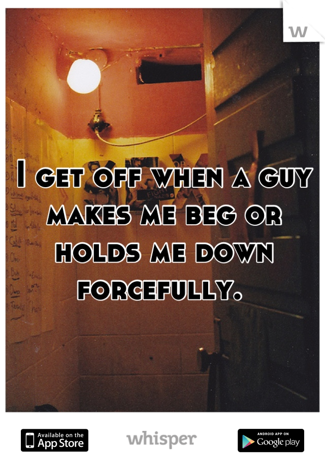 I get off when a guy makes me beg or holds me down forcefully.