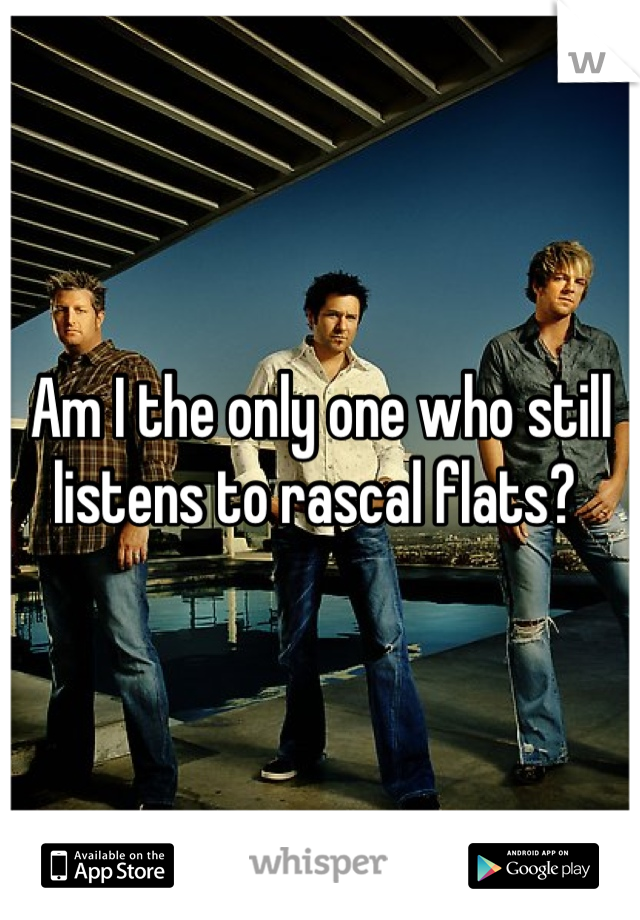 Am I the only one who still listens to rascal flats?