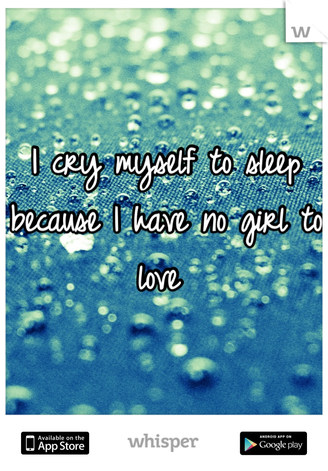 I cry myself to sleep because I have no girl to love