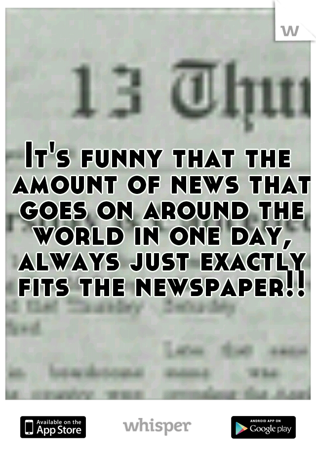 It's funny that the amount of news that goes on around the world in one day, always just exactly fits the newspaper!!