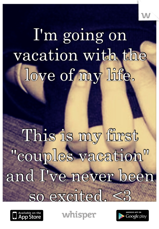 "I'm going on vacation with the love of my life.    This is my first ""couples vacation"" and I've never been so excited. <3"