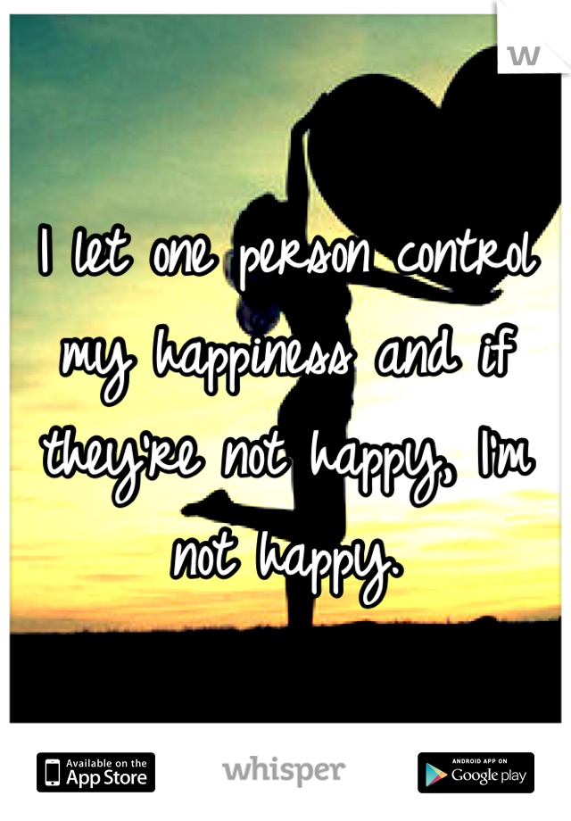 I let one person control my happiness and if they're not happy, I'm not happy.