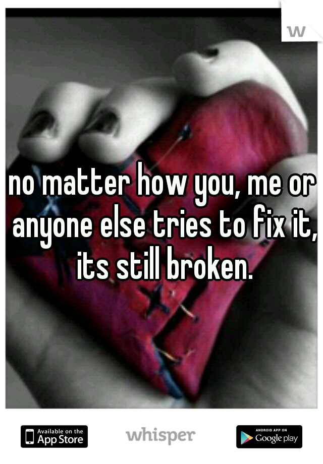 no matter how you, me or anyone else tries to fix it, its still broken.