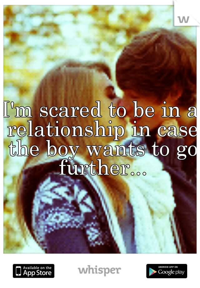 I'm scared to be in a relationship in case the boy wants to go further...