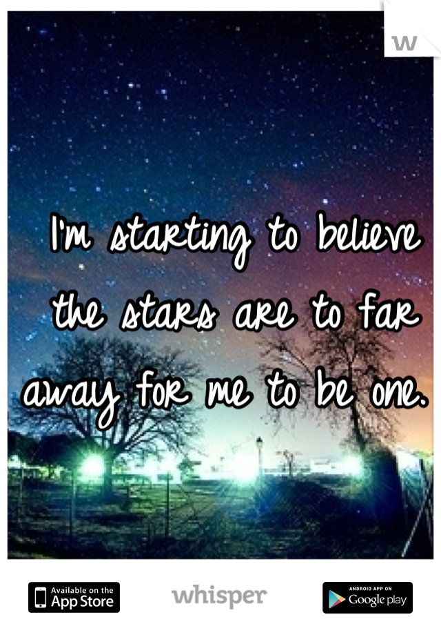 I'm starting to believe the stars are to far away for me to be one.