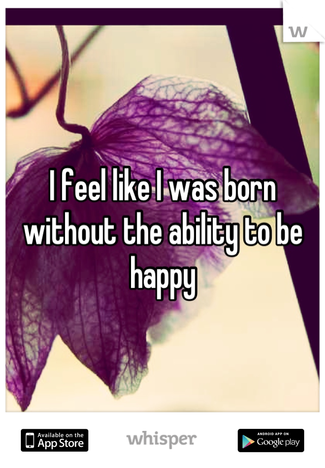 I feel like I was born without the ability to be happy
