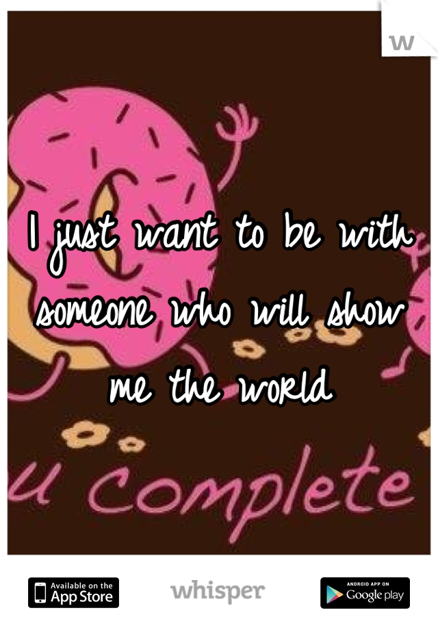 I just want to be with someone who will show me the world