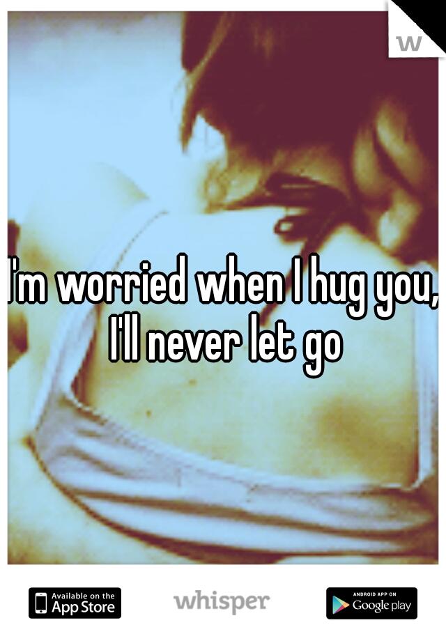 I'm worried when I hug you, I'll never let go