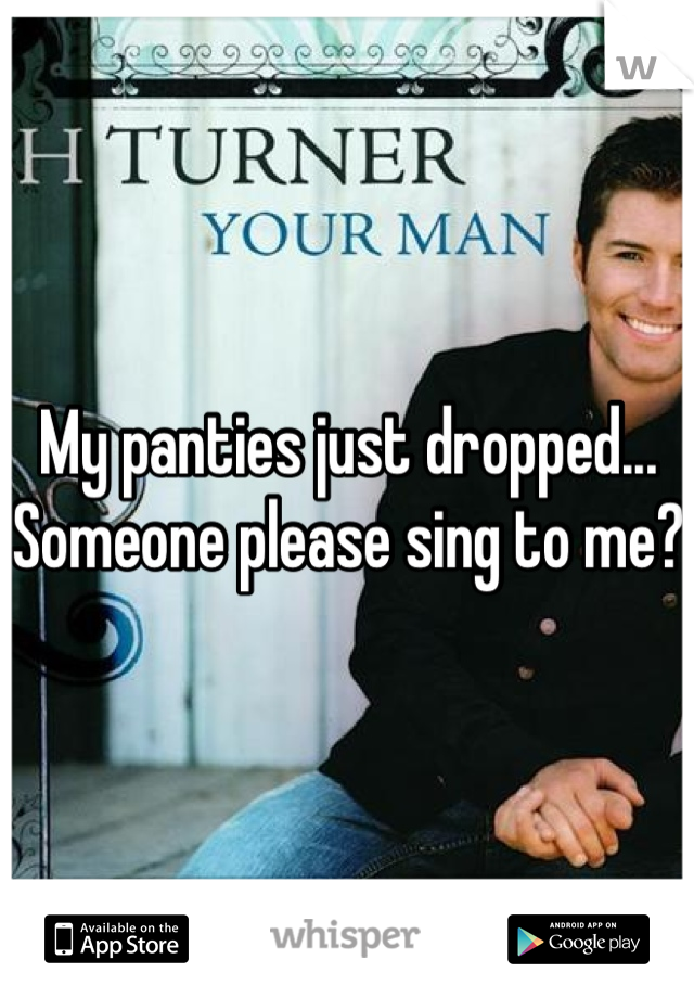 My panties just dropped... Someone please sing to me?