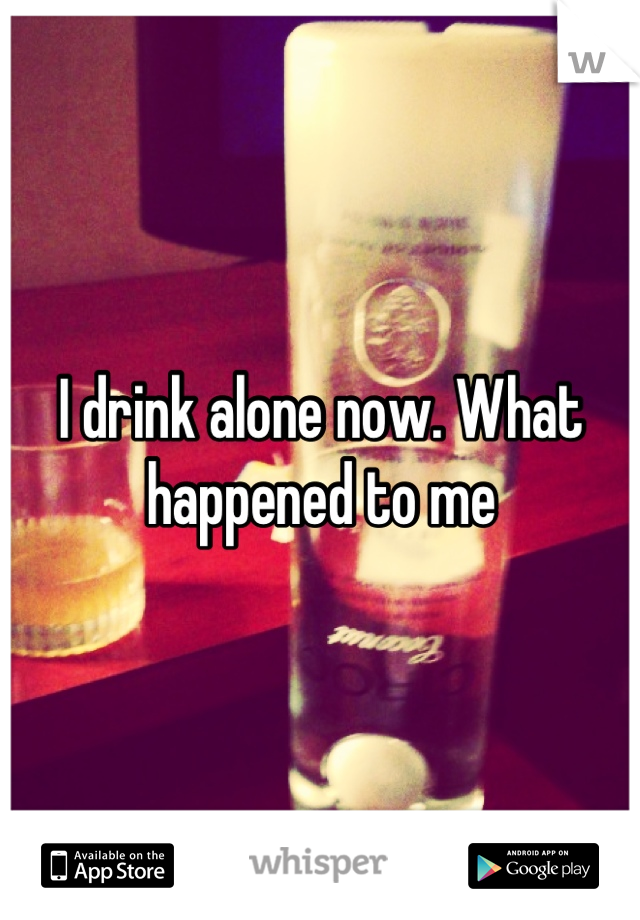 I drink alone now. What happened to me