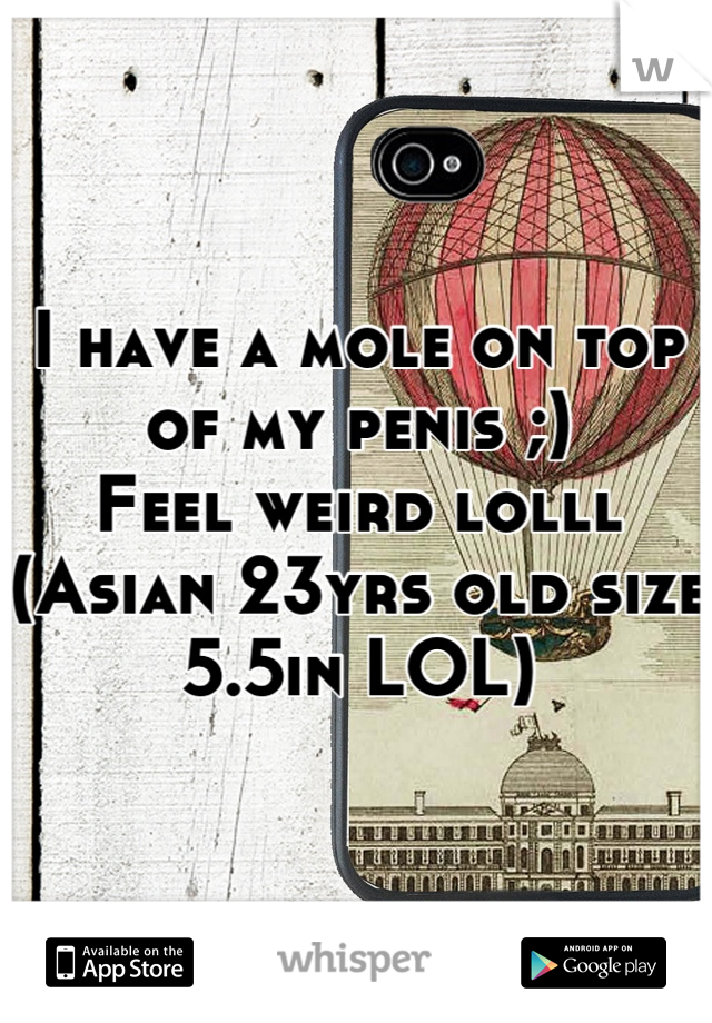 I have a mole on top of my penis ;) Feel weird lolll (Asian 23yrs old size 5.5in LOL)
