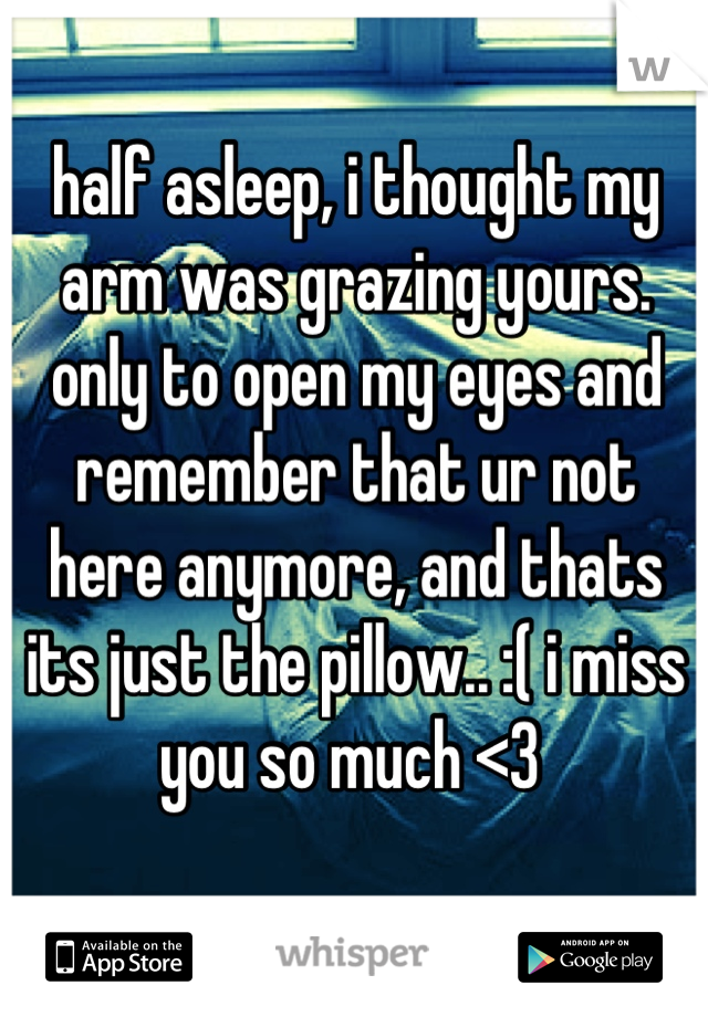 half asleep, i thought my arm was grazing yours. only to open my eyes and remember that ur not here anymore, and thats its just the pillow.. :( i miss you so much <3