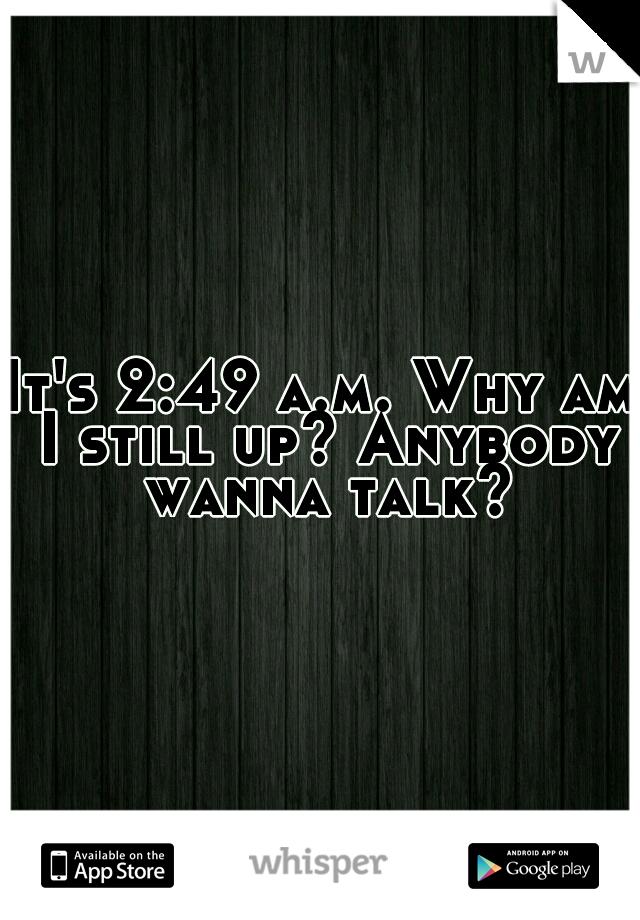 It's 2:49 a.m. Why am I still up? Anybody wanna talk?
