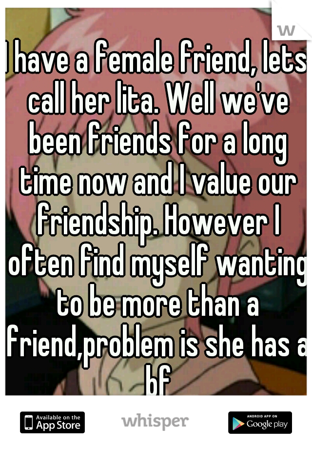 I have a female friend, lets call her lita. Well we've been friends for a long time now and I value our friendship. However I often find myself wanting to be more than a friend,problem is she has a bf