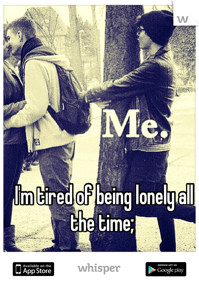 I'm tired of being lonely all the time;