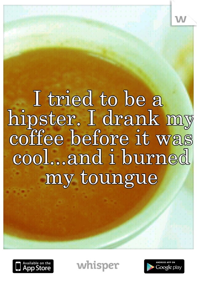 I tried to be a hipster. I drank my coffee before it was cool...and i burned my toungue