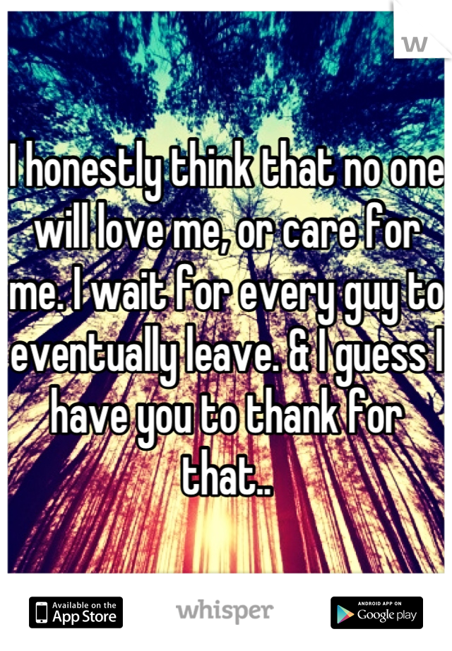 I honestly think that no one will love me, or care for me. I wait for every guy to eventually leave. & I guess I have you to thank for that..