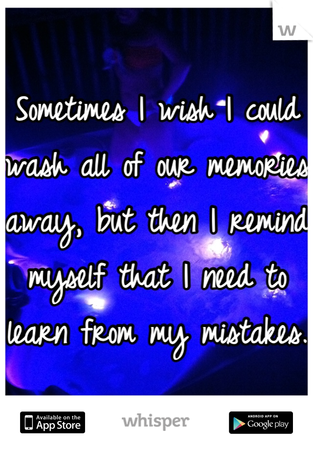 Sometimes I wish I could wash all of our memories away, but then I remind myself that I need to learn from my mistakes.
