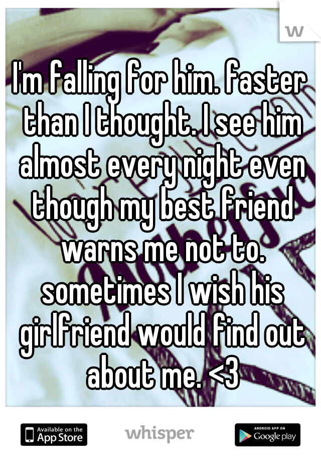 I'm falling for him. faster than I thought. I see him almost every night even though my best friend warns me not to. sometimes I wish his girlfriend would find out about me. <3