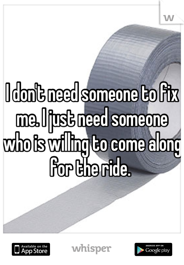 I don't need someone to fix me. I just need someone who is willing to come along for the ride.