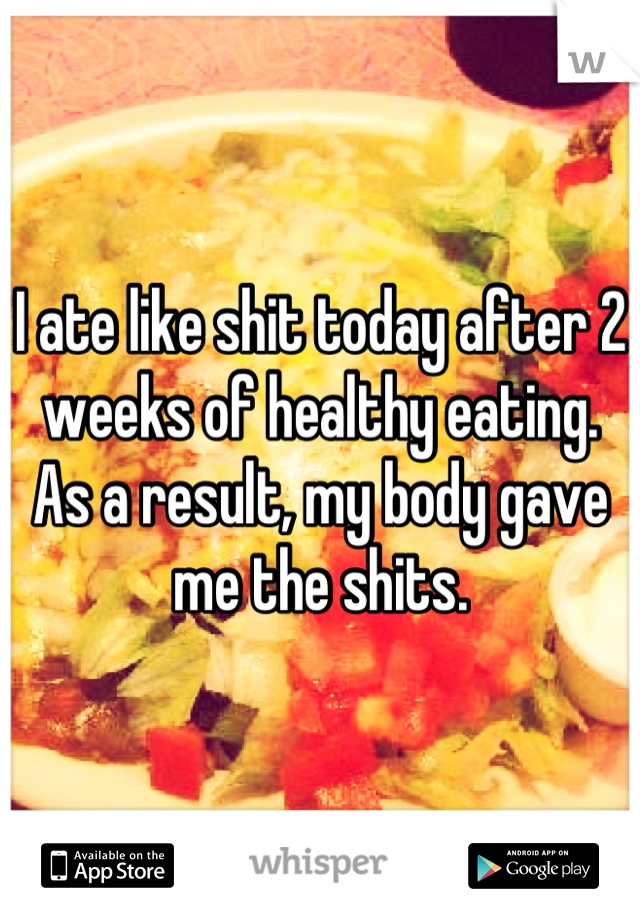 I ate like shit today after 2 weeks of healthy eating. As a result, my body gave me the shits.