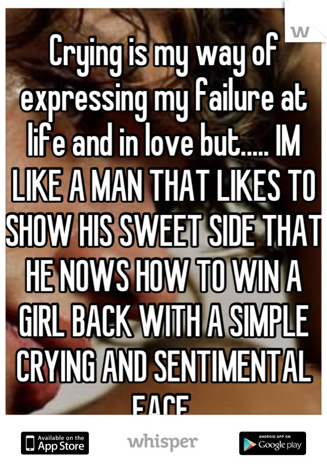 Crying is my way of expressing my failure at life and in love but..... IM LIKE A MAN THAT LIKES TO SHOW HIS SWEET SIDE THAT HE NOWS HOW TO WIN A GIRL BACK WITH A SIMPLE CRYING AND SENTIMENTAL FACE