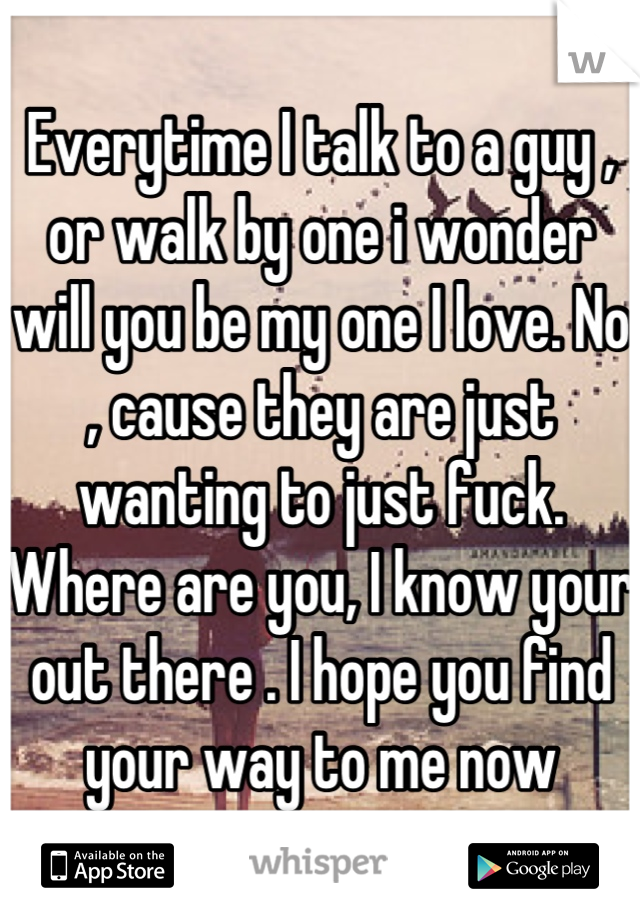 Everytime I talk to a guy , or walk by one i wonder will you be my one I love. No , cause they are just wanting to just fuck. Where are you, I know your out there . I hope you find your way to me now