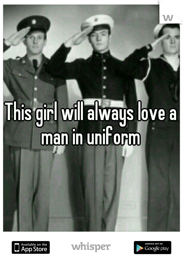 This girl will always love a man in uniform