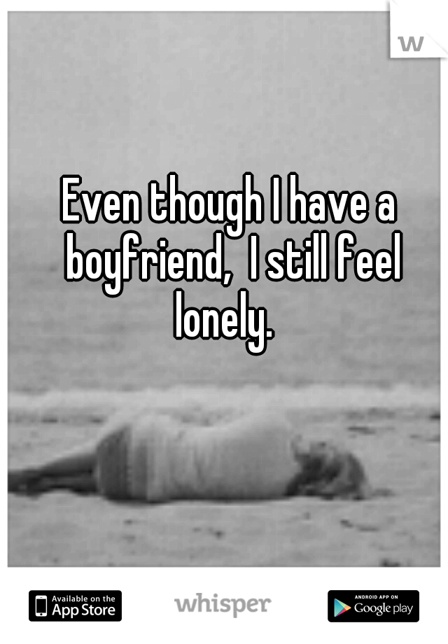 Even though I have a boyfriend,  I still feel lonely.