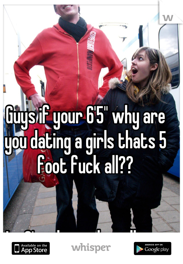 "Guys if your 6'5"" why are you dating a girls thats 5 foot fuck all??   Im 6' and i need a tall guy."