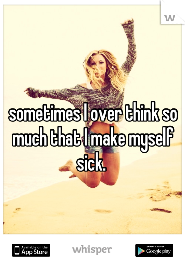 sometimes I over think so much that I make myself sick.